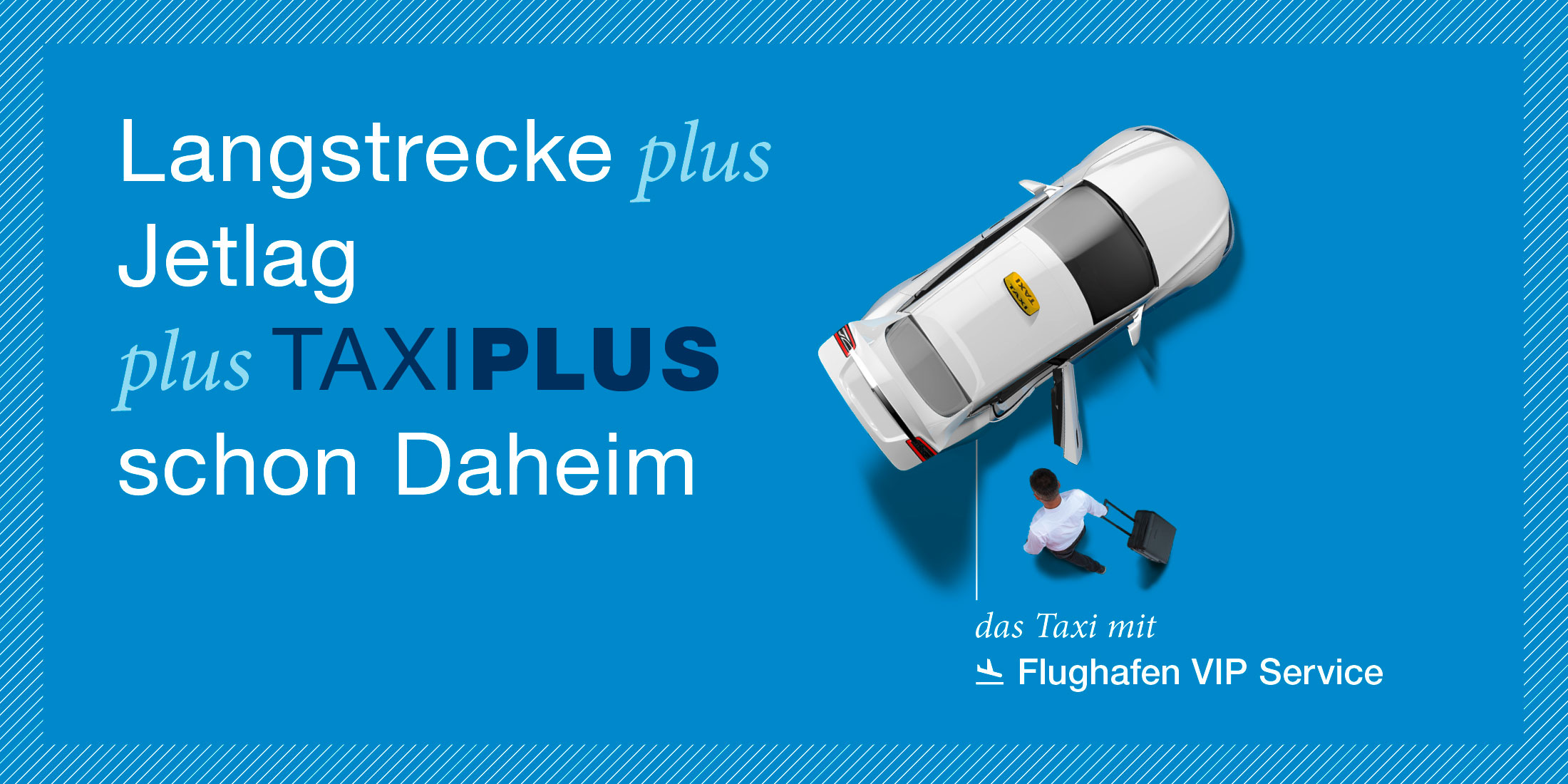 Es ist ein Werbesujet von TaxiPlus zu sehen. Die Headline lautet Langstrecke plus Jetlag plus TAXIPLUS schon Daheim. Zu sehen ist ein TaxiPlus aus der Vogelperspektive. Ein Lenker zieht einen Koffer zum offenen Kofferraum. Ein Pfeil zeigt auf das Fahrzeug mit der Nachricht